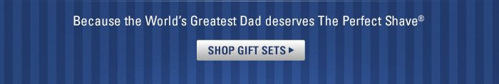 Because the World's Greatest Dad deserves The Perfect Shave.