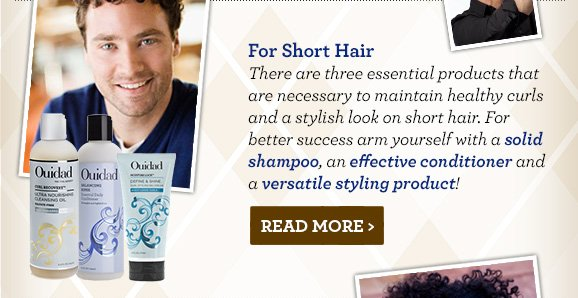 For Short Hair - There are three essential products that are necessary to maintain healthy curls and a stylish look on short hair.For better success arm yourself with a solid shampoo, an effective conditioner and a versatile styling product! Read More