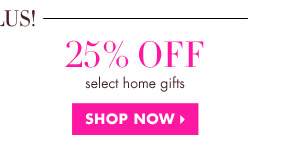 25% OFF SELECT HOME GIFTS