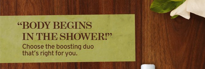 BODY  BEGINS IN THE SHOWER Choose the bossting duo that is right for you