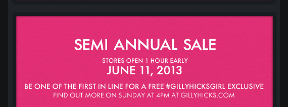 SEMI ANNUAL SALE. STORES OPEN 1 HOUR EARLY JUNE 11, 2013 BE ONE OF THE FIRST IN LINE FOR A FREE #GILLYHICKSGIRL EXCLUSIVE FIND OUT MORE ON SUNDAY AT 4PM AT GILLYHICKS.COM
