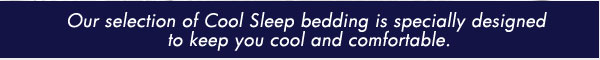 Our selection of Cool Sleep bedding is specially designed to keep you cool and comfortable.