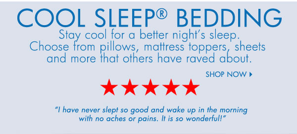 COOL SLEEP® BEDDING Stay cool for a better night's sleep. Choose from pillows, mattress toppers, sheets and more that others have raved about. Shop now. ***** 'I have never slept so good and wake up in the morning with no aches or pains. It's so wonderful!'