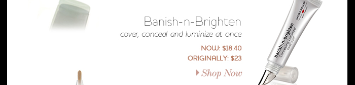Banish-n-Brighten cover, conceal and luminize at once Now: $18.40 Originally: $23.00