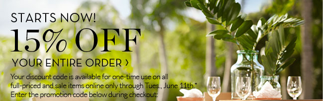 STARTS NOW! 15% OFF YOUR ENTIRE ORDER - Your discount code is available for one-time use on all full-priced and sale items online only though Tues., June 11th.* Enter the promotion code below during checkout: