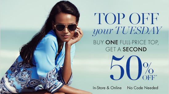 TOP OFF Your Tuesday Buy One Full–Price Top, Get A Second  50% Off*  In–Store & Online No Code Needed