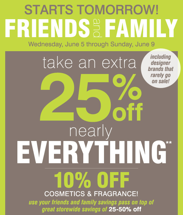Friends and Family starts tomorrow Take an extra 25% off nearly everything** 10% off cosmetics and fragrance Use your Friends and Family savings pass on top of great storewide savings of 25-50% off. Including designer brands that rarely go on sale! Promo code: FRIFAMJUN13
