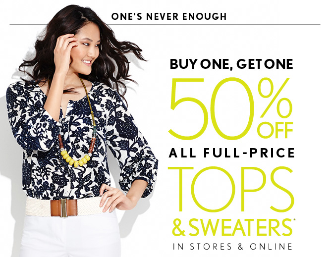 ONE'S NEVER ENOUGH  BUY ONE, GET ONE 50% OFF ALL FULL–PRICE TOPS  & SWEATERS* IN STORES & ONLINE