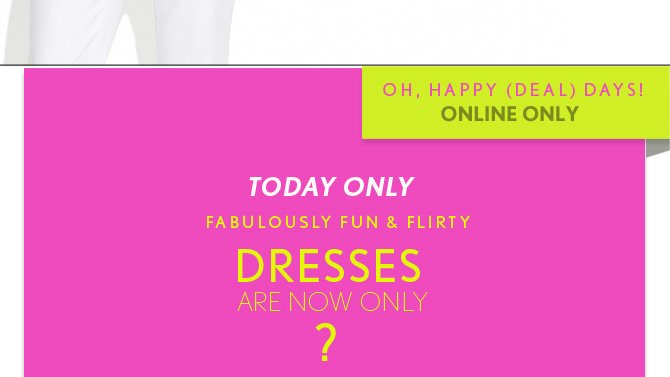 OH, HAPPY (DEAL) DAYS! ONLINE ONLY  TODAY ONLY FABULOUSLY FUN & FLIRTY DRESSES ARE NOW ONLY ?