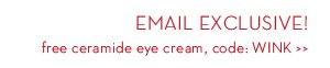 EMAIL EXCLUSIVE! Free ceramide eye cream, code: WINK.