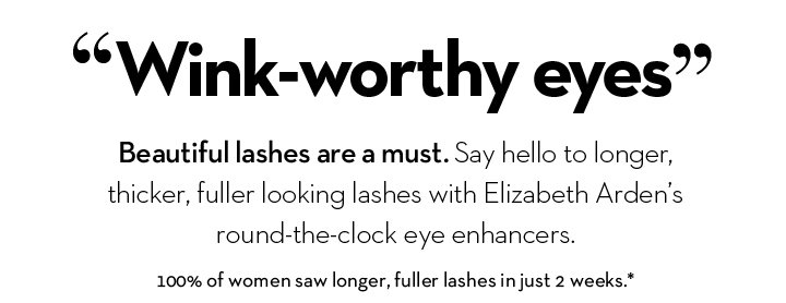 """""""Wink-worthy eyes"""". Beautiful lashes are a must. Say hello to longer, thicker, fuller looking lashes with Elizabeth Arden's round-the-clock eye enhancers.  100% of women saw longer, fuller lashes in just 2 weeks.*"""