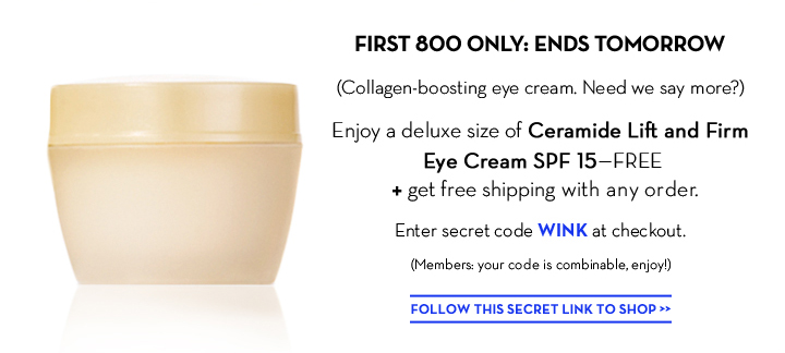 FIRST 800 ONLY: ENDS TOMORROW. (Collagen-boosting eye cream. Need we say more?) Enjoy a deluxe size of  Ceramide Lift and Firm Eye Cream SPF 15—FREE + get free shipping with any order. Enter secret code WINK at checkout. (Members: your code is combinable, enjoy!) FOLLOW THIS SECRET LINK TO SHOP.