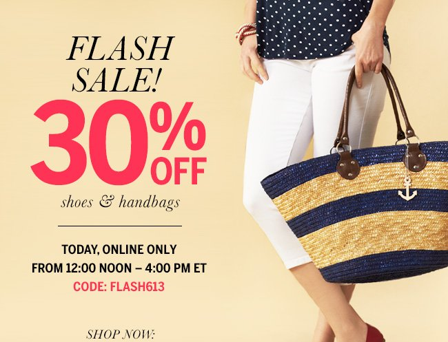 FLASH SALE! 30% Off shoes & handbags - Today, Online Only From 12:00 Noon - 4:00 PM ET. Code: FLASH613