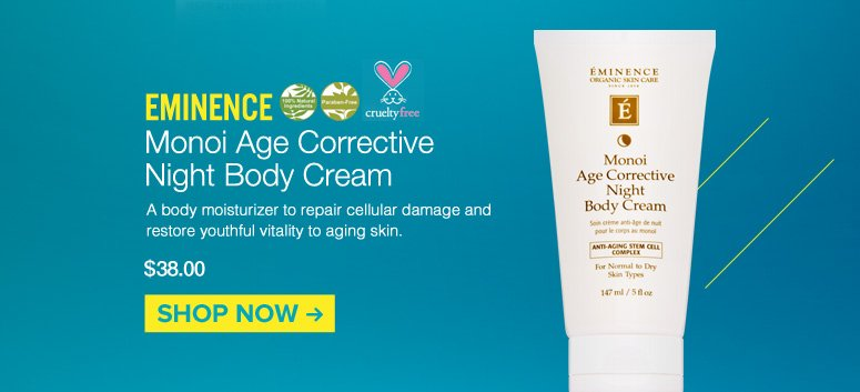 100% Natural, Paraben-free, Cruelty free Eminence- Monoi Age Corrective Night Body Cream A body moisturizer to repair cellular damage and restore youthful vitality to aging skin. $38.00 Shop Now>>