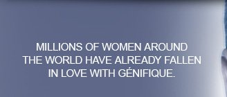MILLIONS OF WOMEN AROUND THE WORLD HAVE ALREADY FALLEN IN LOVE WITH GENIFIQUE.