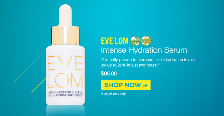 100% Natural, Paraben-free Eve Lom- Intense Hydration Serum Clinically proven to increase skin's hydration levels by up to 20% in just two hours. $95.00 Shop Now>>