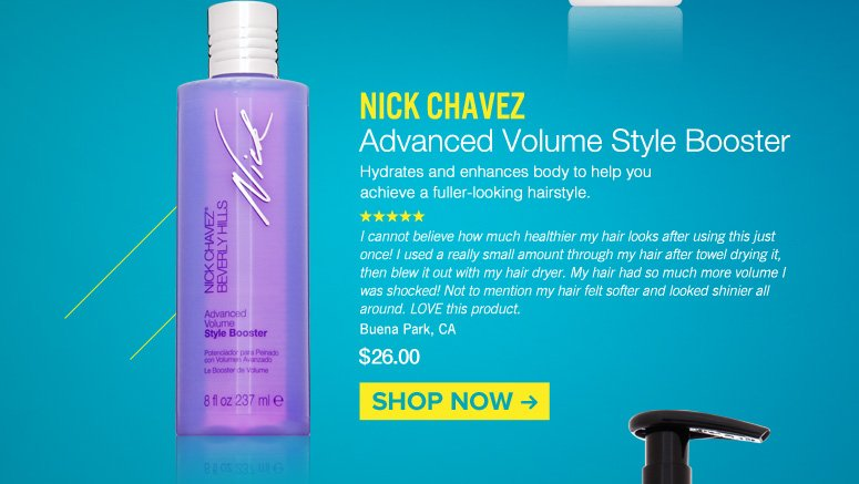 Nick Chavez - Advanced Volume Style Booster  Hydrates and enhances body to help you achieve a fuller-looking hairstyle. $26.00 Shop Now>>