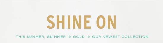 Shine On - This summer, glimmer in gold in our newest collection