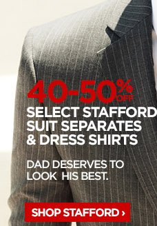 40-50% OFF SELECT STAFFORD SUIT SEPARATES & DRESS SHIRTS           							DAD DESERVES TO LOOK HIS BEST.           							SHOP STAFFORD ›