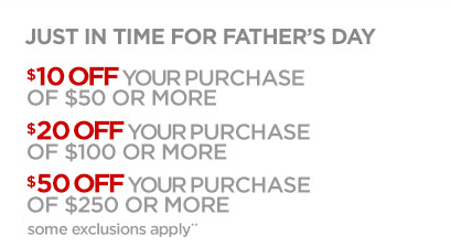 JUST IN TIME FOR FATHER'S DAY            $10 OFF YOUR PURCHASE OF $50 OR MORE              $20 OFF YOUR PURCHASE OF $100 OR MORE              $50 OFF YOUR PURCHASE OF $250 OR MORE              some exclusions apply**