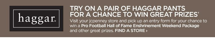 HAGGAR            TRY ON A PAIR OF HAGGAR PANTS FOR A CHANCE TO WIN GREAT  PRIZES*            Visit your jcpenney store and pick up an entry form for  your chance to win a Pro Football Hall of Fame Enshrinement Weekend  Package and other great prizes. FIND A STORE ›