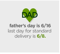 DAD            				father's day is 6/16 last day for standard delivery is  6/8.