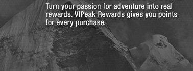TURN YOUR PASSION FOR ADVENTURE INTO REAL REWARDS. VIPEAK REWARDS GIVES YOU POINTS FOR EVERY PURCHASE.