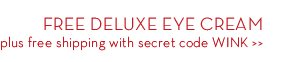 FREE DELUXE EYE CREAM plus free shipping with secret code WINK.