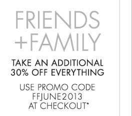 FRIENDS + FAMILY TAKE AN ADDITIONAL 30% OFF EVERYTHING USE PROMO CODE FFJUNE2013 AT CHECKOUT*