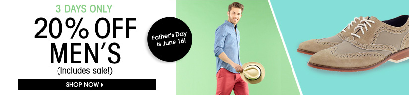 3 DAYS ONLY. 20% OFF MEN'S. Father's Day is June 16!(Includes sale!) SHOP NOW