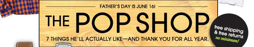 FATHER'S DAY IS JUNE 16! THE POP SHOP. free shipping 7 free returns. no minimum!