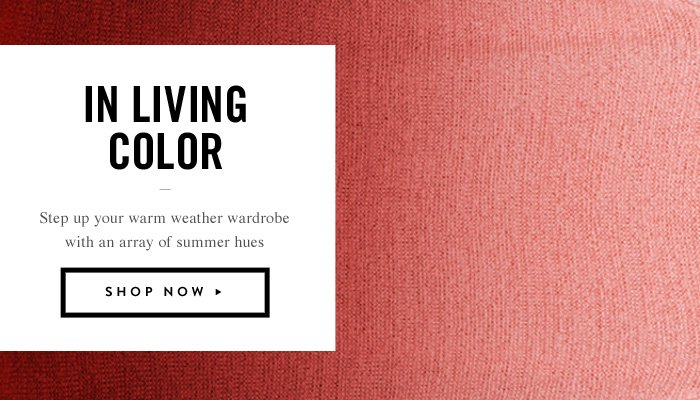 In Living Color - Step up your warm weather wardrobe