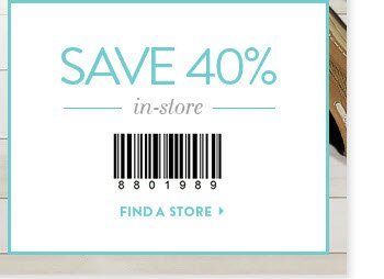 Save 40% In–Store Use code 9901989 in–store Find a Store »