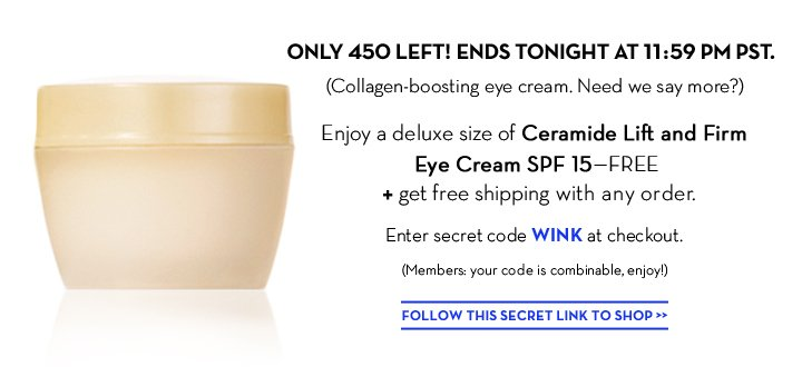 ONLY 450 LEFT! ENDS TONIGHT AT 11:59 PM PST. (Collagen-boosting eye cream. Need we say  more?) Enjoy a deluxe size of Ceramide Lift and Firm Eye Cream SPF 15—FREE + get free shipping with any order. Enter secret code WINK at checkout. (Members: your code is combinable, enjoy!) FOLLOW THIS SECRET LINK TO SHOP.
