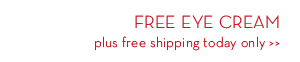 FREE EYE CREAM plus free shipping today only.
