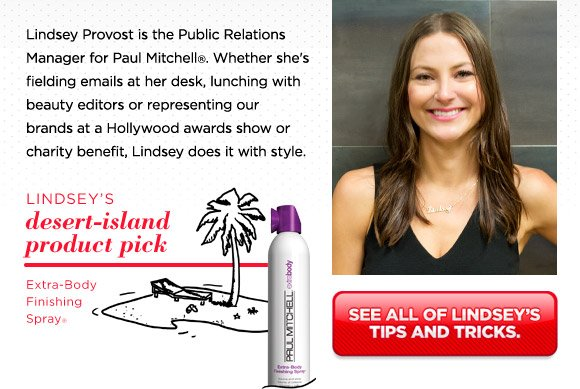 Lindsey Provost is the Public Relations Manager for Paul Mitchell®. Whether she's fielding emails at her desk, lunching with beauty editors or representing our brands at a Hollywood awards show or charity benefit, Lindsey does it with style.
