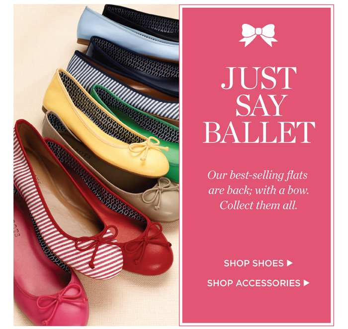 Just say ballet. Our best-selling flats are back; with a bow. Collect them all. Shop shoes. Shop accessories.