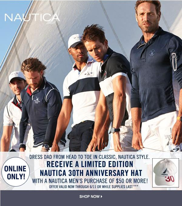 NAUTICA ONLINE ONLY! Dress dad from head to toe in classic, nautica style. Receive a limited edition Nautica 30th anniversary hat with a Nautica men's purchase of $50 or more! Offer valid now through 6/11 or while supplies last.*** Shop now.