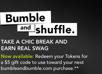 Bumble and shuffle. Take a chic break and earn real swag  Now available: Redeem your Tokens for a $5 gift code to use toward your next bumbleandbumble.com purchase.**