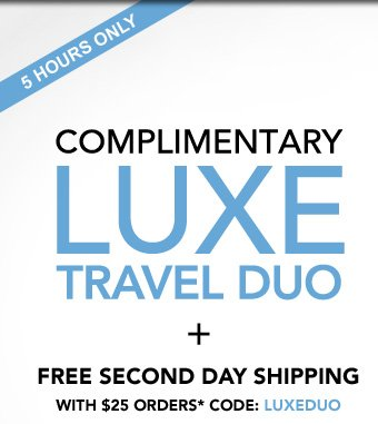 5 HOURS ONLY COMPLIMENTARY LUXE TRAVEL DUO + Free second day shipping with $25 orders*  Code: LUXEDUO