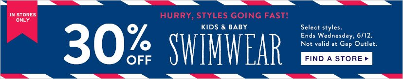 IN STORES ONLY | HURRY, STYLES GOING FAST! | 30% OFF KIDS & BABY SWIMWEAR | Select styles. Ends Wednesday, 6/12. Not valid at Gap Outlet. | FIND A STORE