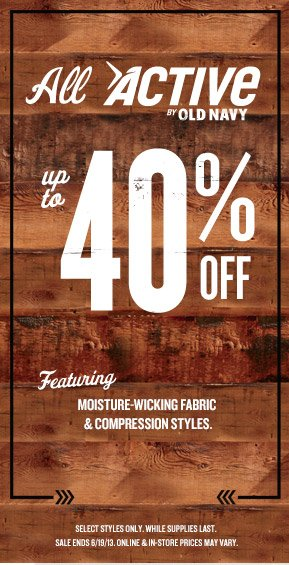 All ACTIVE BY OLD NAVY | up to 40% OFF | Featuring MOISTURE-WICKING FABRIC & COMPRESSION STYLES. | SELECT STYLES ONLY. WHILE SUPPLIES LAST. SALE ENDS 6/19/13. ONLINE & IN-STORE PRICES MAY VARY.