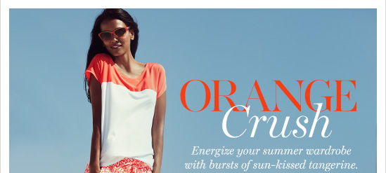 Orange Crush Energize your summer wardrobe with bursts of sun–kissed tangerine