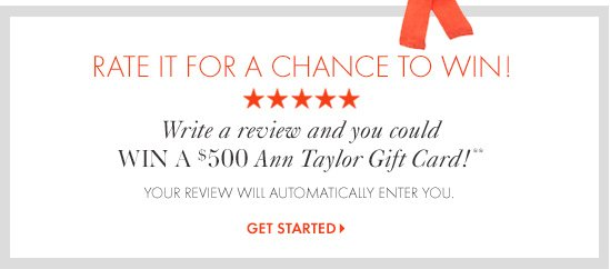 Rate It For A Chance To Win!            Write  review and you could WIN a $500 Ann Taylor Gift Card!** Your review will automatically enter you.                     GET STARTED