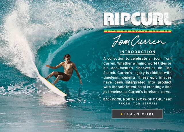 Rip Curl Live The Search Series - Tom Curren - A collection to celebrate an icon, Tom Curren. Whether winning world titles or his documented discoveries on The Search, Curren's legacy is riddled with timeless moments. These epic images have been interpreted into product with the sole intention of creating a line as timeless as Curren's forehand carve. Learn More