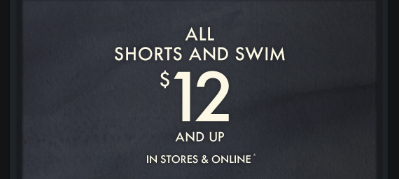 ALL SHORTS AND SWIM $12 AND UP IN STORES & ONLINE*