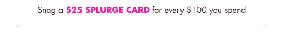 $25 SPLURGE CARD