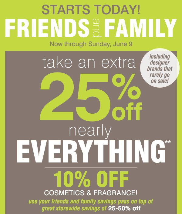 Friends and Family starts today Now through Sunday, June 9 Take an extra 25% off nearly everything** 10% off cosmetics and fragrance Use your Friends and Family savings pass on top of great storewide savings of 25-50% off. Including designer brands that rarely go on sale!