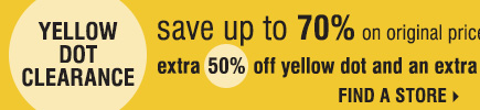 Yellow Dot Clearance Save up to 70% when you take an additional 50% off Yellow Dot and 60% off Black Dot Find a store