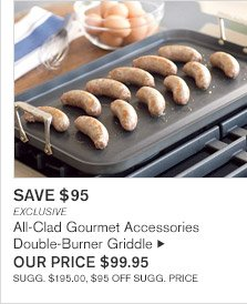 SAVE $95 -- EXCLUSIVE -- All-Clad Gourmet Accessories Double-Burner Griddle, OUR PRICE $99.95 -- SUGG. $195.00, $95 OFF SUGG. PRICE